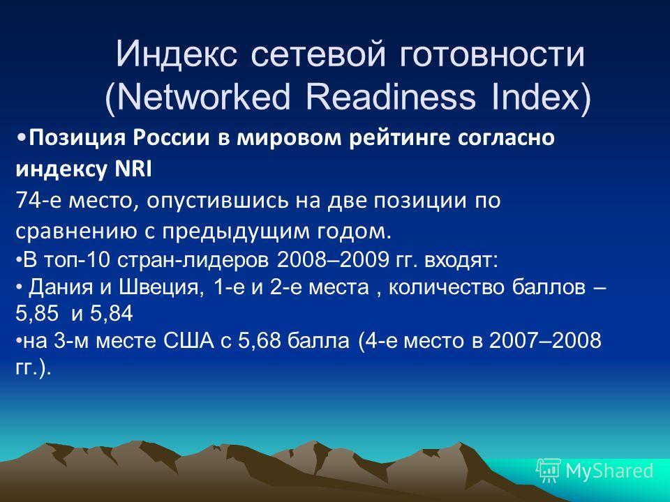 Индекс сетевой готовности (Networked Readiness Index) Позиция России в мировом рейтинге согласно индексу NRI 74-е место, опустившись на две позиции по сравнению с предыдущим годом. В топ-10 стран-лидеров 2008–2009 гг. входят: Дания и Швеция, 1-е и 2-