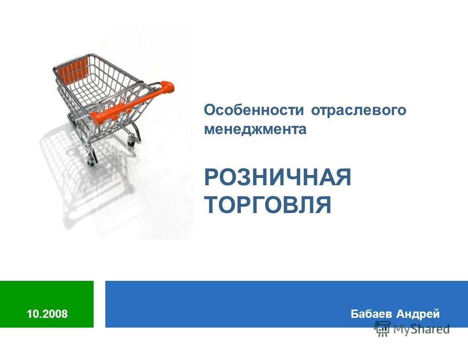 Особенности отраслевого менеджмента РОЗНИЧНАЯ ТОРГОВЛЯ Бабаев Андрей10.2008