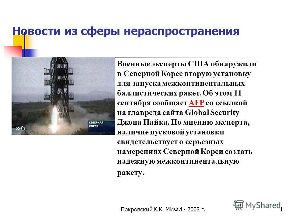 Новости из сферы нераспространения Покровский К.К. МИФИ - 2008 г.1 Военные эксперты CША обнаружили в Северной Корее вторую установку для запуска межконтинентальных баллистических ракет. Об этом 11 сентября сообщает AFP со ссылкой на главреда cайта Gl