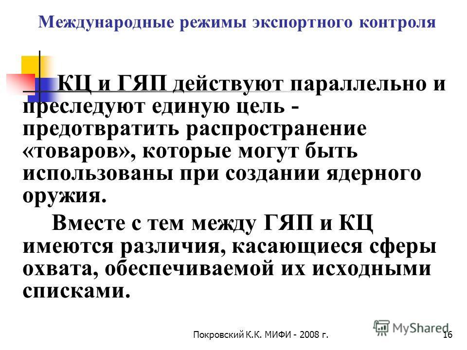 Покровский К.К. МИФИ - 2008 г.16 Международные режимы экспортного контроля КЦ и ГЯП действуют параллельно и преследуют единую цель - предотвратить распространение «товаров», которые могут быть использованы при создании ядерного оружия. Вместе с тем м
