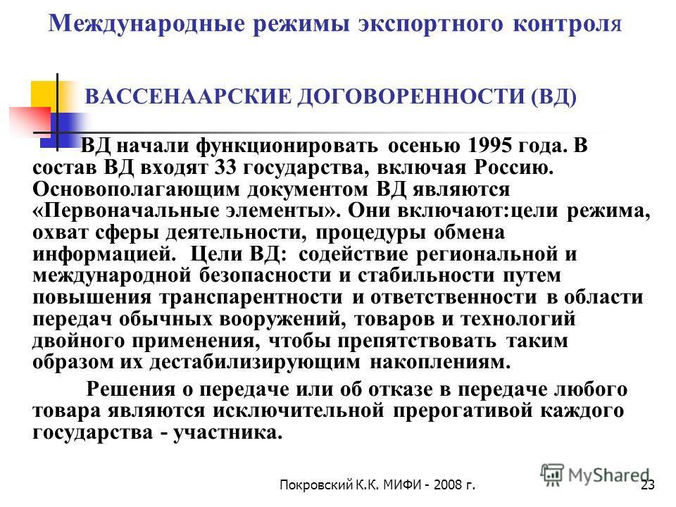 Покровский К.К. МИФИ - 2008 г.23 Международные режимы экспортного контроля ВАССЕНААРСКИЕ ДОГОВОРЕННОСТИ (ВД) ВД начали функционировать осенью 1995 года. В состав ВД входят 33 государства, включая Россию. Основополагающим документом ВД являются «Перво