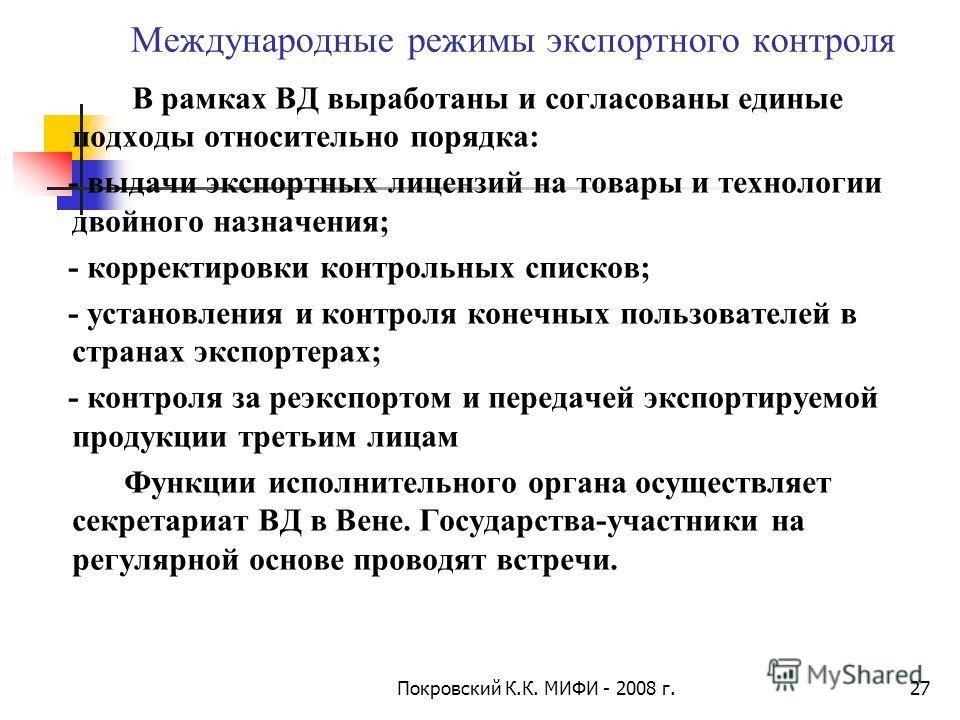 Покровский К.К. МИФИ - 2008 г.27 Международные режимы экспортного контроля В рамках ВД выработаны и согласованы единые подходы относительно порядка: - выдачи экспортных лицензий на товары и технологии двойного назначения; - корректировки контрольных