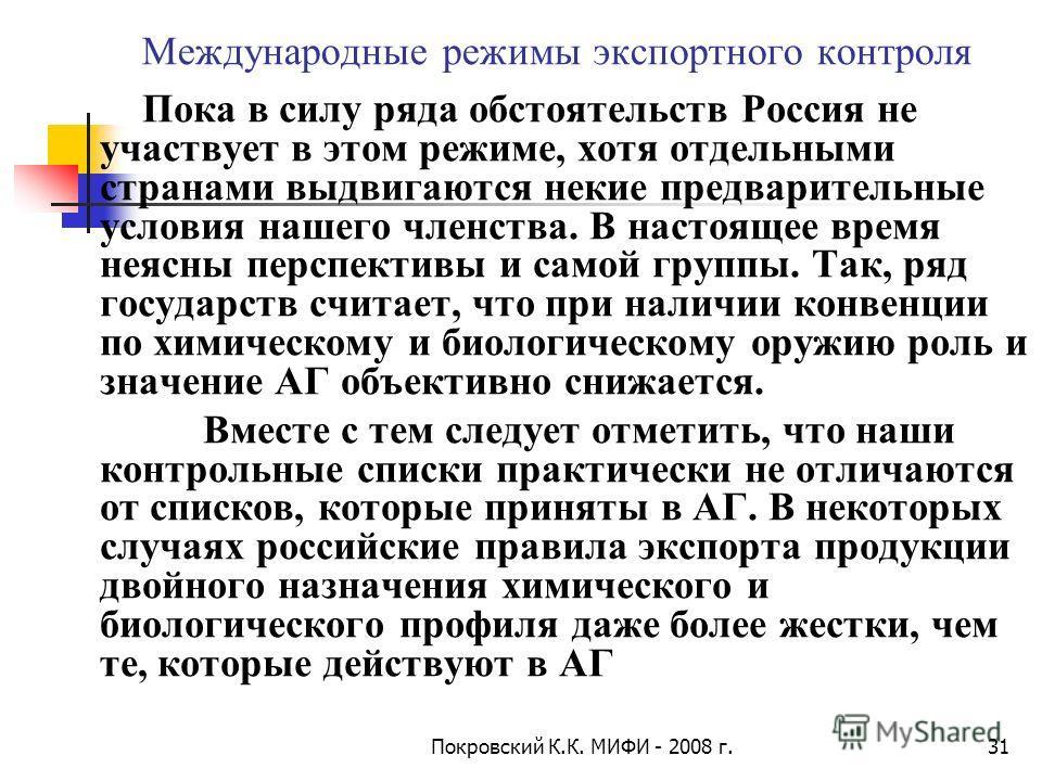 Покровский К.К. МИФИ - 2008 г.31 Международные режимы экспортного контроля Пока в силу ряда обстоятельств Россия не участвует в этом режиме, хотя отдельными странами выдвигаются некие предварительные условия нашего членства. В настоящее время неясны