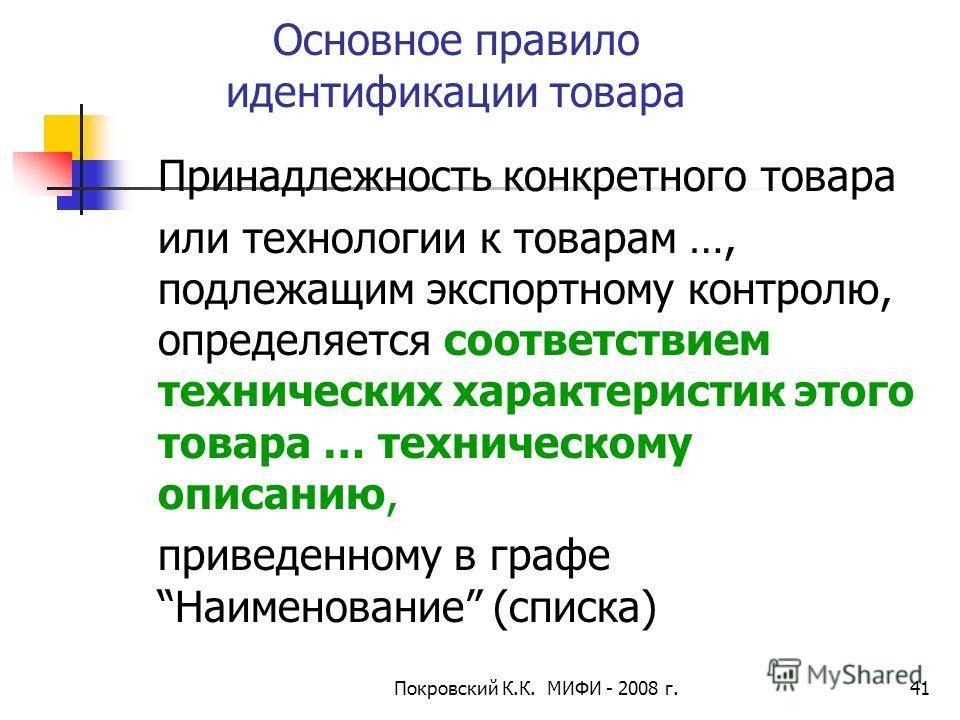 Покровский К.К. МИФИ - 2008 г.41 Основное правило идентификации товара Принадлежность конкретного товара или технологии к товарам …, подлежащим экспортному контролю, определяется соответствием технических характеристик этого товара … техническому опи