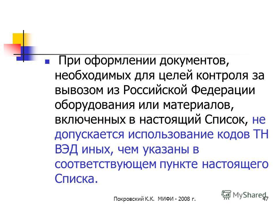 Покровский К.К. МИФИ - 2008 г.47 При оформлении документов, необходимых для целей контроля за вывозом из Российской Федерации оборудования или материалов, включенных в настоящий Список, не допускается использование кодов ТН ВЭД иных, чем указаны в со