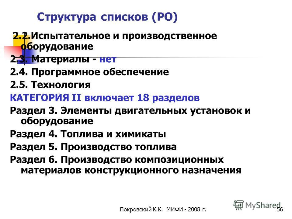 Покровский К.К. МИФИ - 2008 г.56 Структура списков (РО) 2.2.Испытательное и производственное оборудование 2.3. Материалы - нет 2.4. Программное обеспечение 2.5. Технология КАТЕГОРИЯ II включает 18 разделов Раздел 3. Элементы двигательных установок и