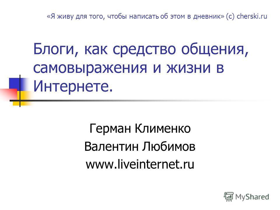 Блоги, как средство общения, самовыражения и жизни в Интернете. Герман Клименко Валентин Любимов www.liveinternet.ru «Я живу для того, чтобы написать об этом в дневник» (с) cherski.ru