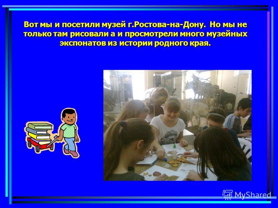 Вот мы и посетили музей г.Ростова-на-Дону. Но мы не только там рисовали а и просмотрели много музейных экспонатов из истории родного края.