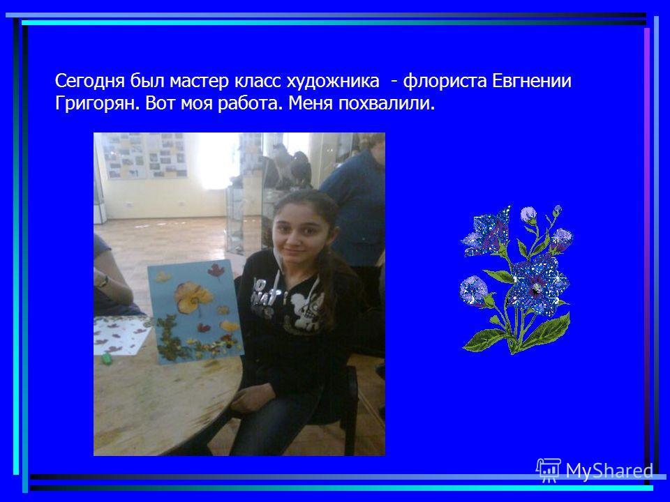 Сегодня был мастер класс художника - флориста Евгнении Григорян. Вот моя работа. Меня похвалили.