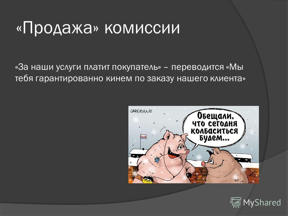 «Продажа» комиссии «За наши услуги платит покупатель» – переводится «Мы тебя гарантированно кинем по заказу нашего клиента»