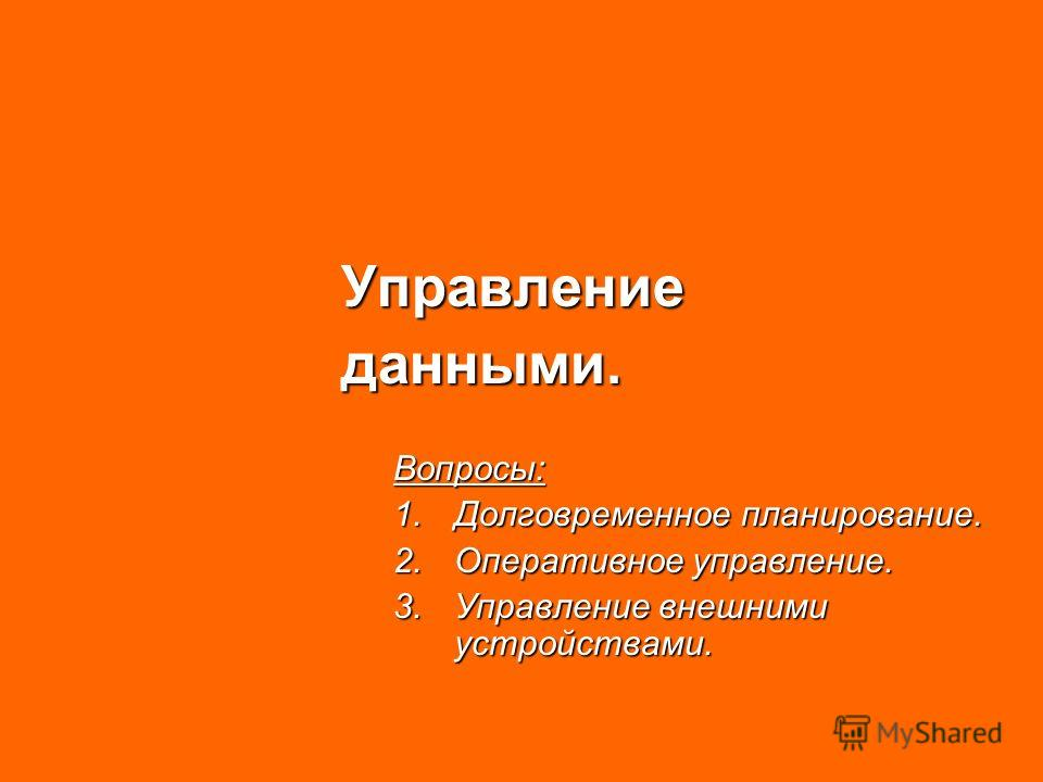 Управлениеданными.Вопросы: 1.Долговременное планирование. 2.Оперативное управление. 3.Управление внешними устройствами.