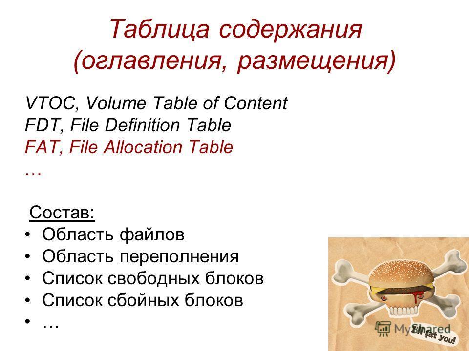 Таблица содержания (оглавления, размещения) VTOC, Volume Table of Content FDT, File Definition Table FAT, File Allocation Table … Состав: Область файлов Область переполнения Список свободных блоков Список сбойных блоков …