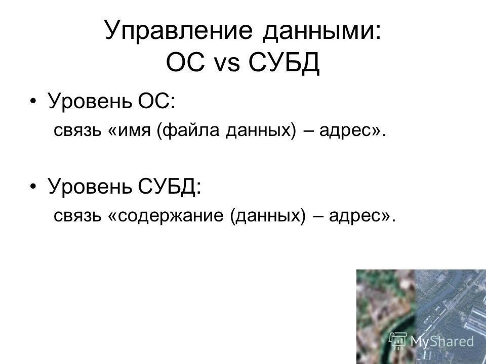 Управление данными: OC vs СУБД Уровень ОС: связь «имя (файла данных) – адрес». Уровень СУБД: связь «содержание (данных) – адрес».