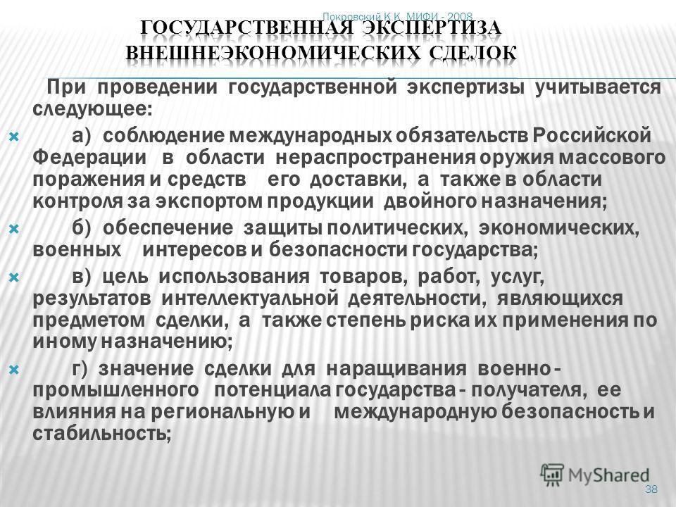 Покровский К.К. МИФИ - 2008 38 При проведении государственной экспертизы учитывается следующее: а) соблюдение международных обязательств Российской Федерации в области нераспространения оружия массового поражения и средств его доставки, а также в обл
