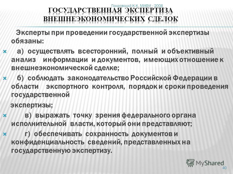 Покровский К.К. МИФИ - 2008 40 Эксперты при проведении государственной экспертизы обязаны: а) осуществлять всесторонний, полный и объективный анализ информации и документов, имеющих отношение к внешнеэкономической сделке; б) соблюдать законодательств