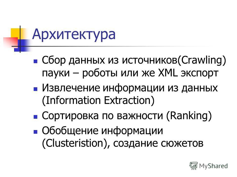 Архитектура Сбор данных из источников(Crawling) пауки – роботы или же XML экспорт Извлечение информации из данных (Information Extraction) Сортировка по важности (Ranking) Обобщение информации (Clusteristion), создание сюжетов