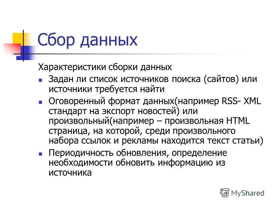 Сбор данных Характеристики сборки данных Задан ли список источников поиска (сайтов) или источники требуется найти Оговоренный формат данных(например RSS- XML стандарт на экспорт новостей) или произвольный(например – произвольная HTML страница, на кот