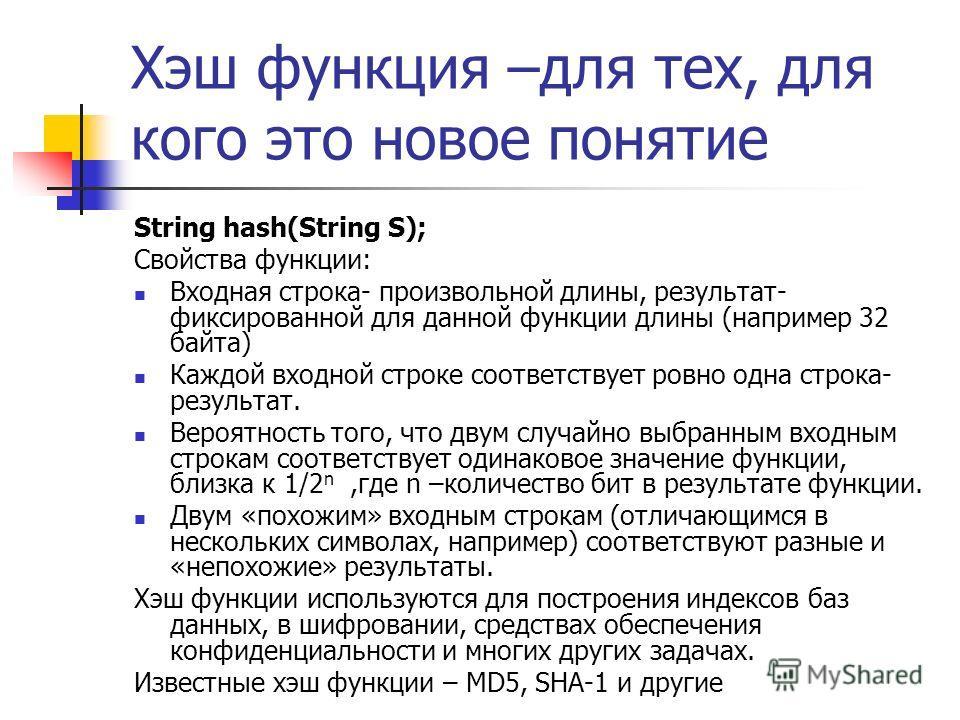 Хэш функция –для тех, для кого это новое понятие String hash(String S); Свойства функции: Входная строка- произвольной длины, результат- фиксированной для данной функции длины (например 32 байта) Каждой входной строке соответствует ровно одна строка-