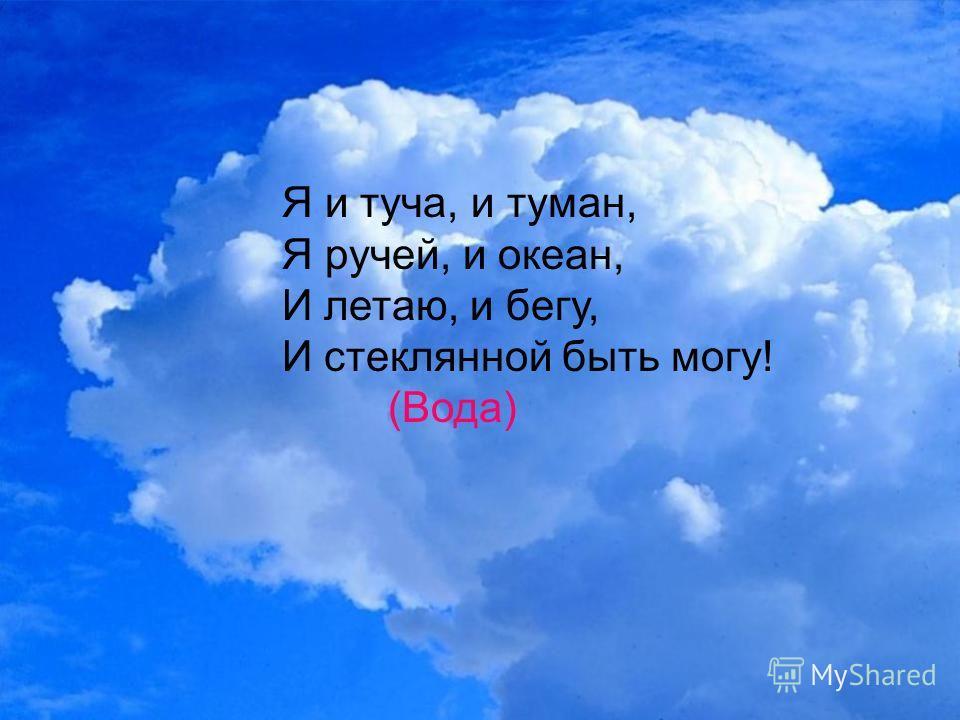 Я и туча, и туман, Я ручей, и океан, И летаю, и бегу, И стеклянной быть могу! (Вода)