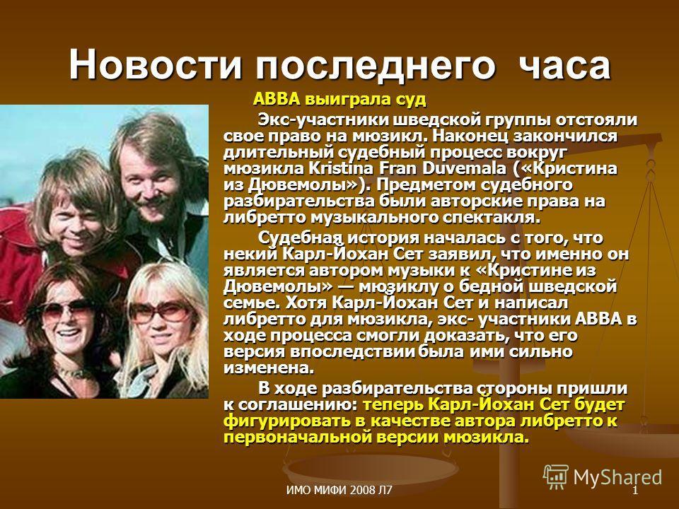 ИМО МИФИ 2008 Л71 Новости последнего часа ABBA выиграла суд ABBA выиграла суд Экс-участники шведской группы отстояли свое право на мюзикл. Наконец закончился длительный судебный процесс вокруг мюзикла Kristina Fran Duvemala («Кристина из Дювемолы»).