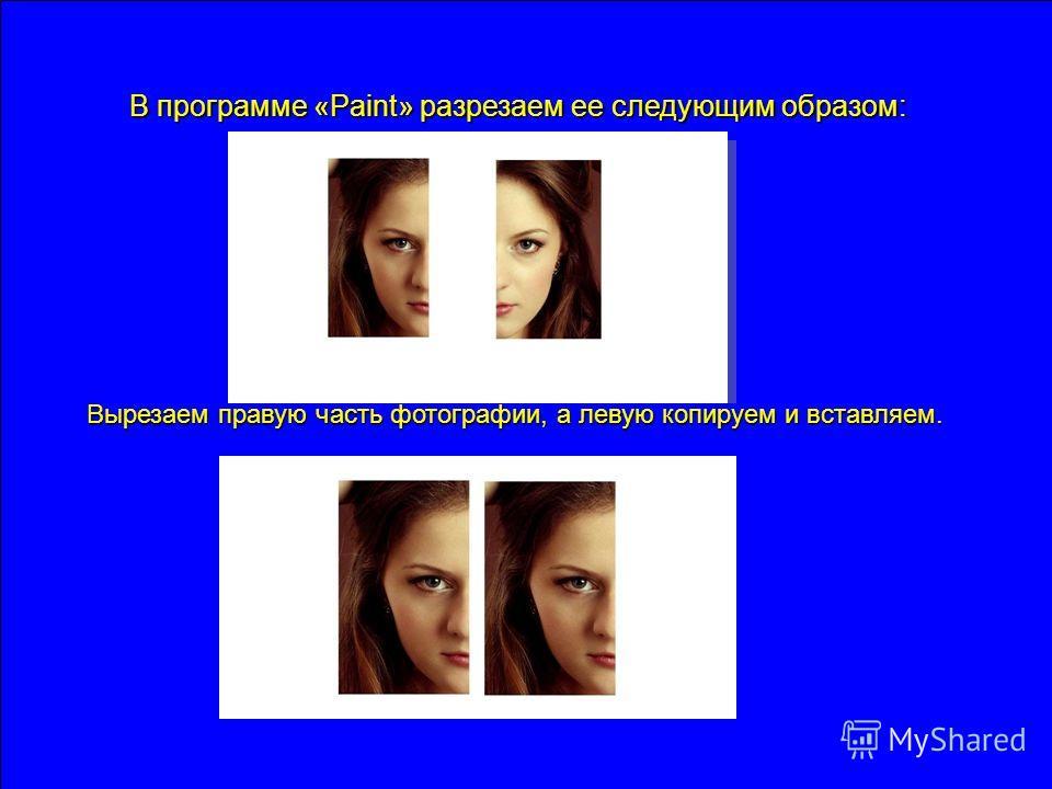 В программе «Paint» разрезаем ее следующим образом: Вырезаем правую часть фотографии, а левую копируем и вставляем.