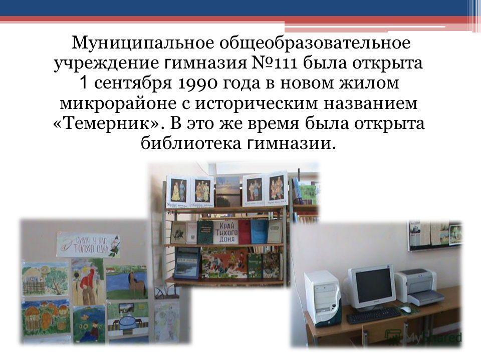Муниципальное общеобразовательное учреждение г имназия 111 была открыта 1 сентября 1990 года в новом жилом микрорайоне с историческим названием «Темерник». В это же время была открыта библиотека г имназии.