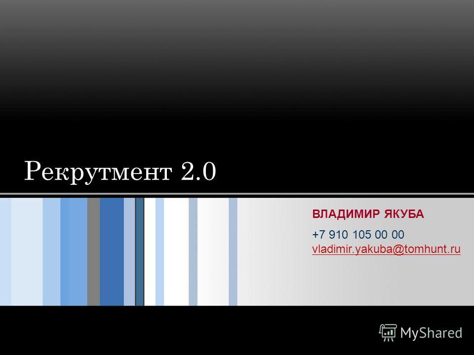 Рекрутмент 2.0 ВЛАДИМИР ЯКУБА +7 910 105 00 00 vladimir.yakuba@tomhunt.ru