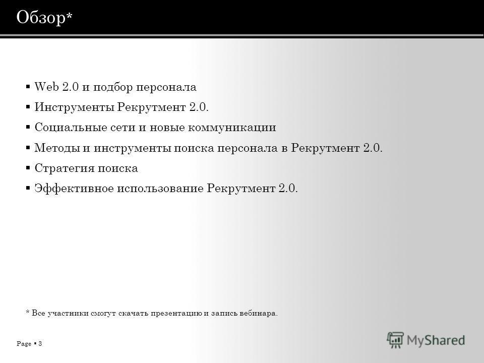 Page 3 Обзор * Web 2.0 и подбор персонала Инструменты Рекрутмент 2.0. Социальные сети и новые коммуникации Методы и инструменты поиска персонала в Рекрутмент 2.0. Стратегия поиска Эффективное использование Рекрутмент 2.0. * Все участники смогут скача