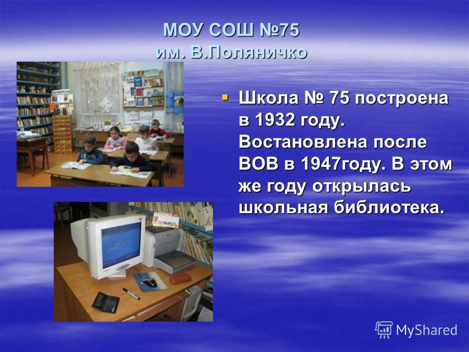 МОУ СОШ 75 им. В.Поляничко Школа 75 построена в 1932 году. Востановлена после ВОВ в 1947году. В этом же году открылась школьная библиотека. Школа 75 построена в 1932 году. Востановлена после ВОВ в 1947году. В этом же году открылась школьная библиотек