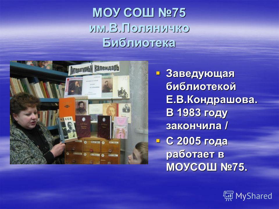 МОУ СОШ 75 им.В.Поляничко Библиотека Заведующая библиотекой Е.В.Кондрашова. В 1983 году закончила / Заведующая библиотекой Е.В.Кондрашова. В 1983 году закончила / С 2005 года работает в МОУСОШ 75. С 2005 года работает в МОУСОШ 75.
