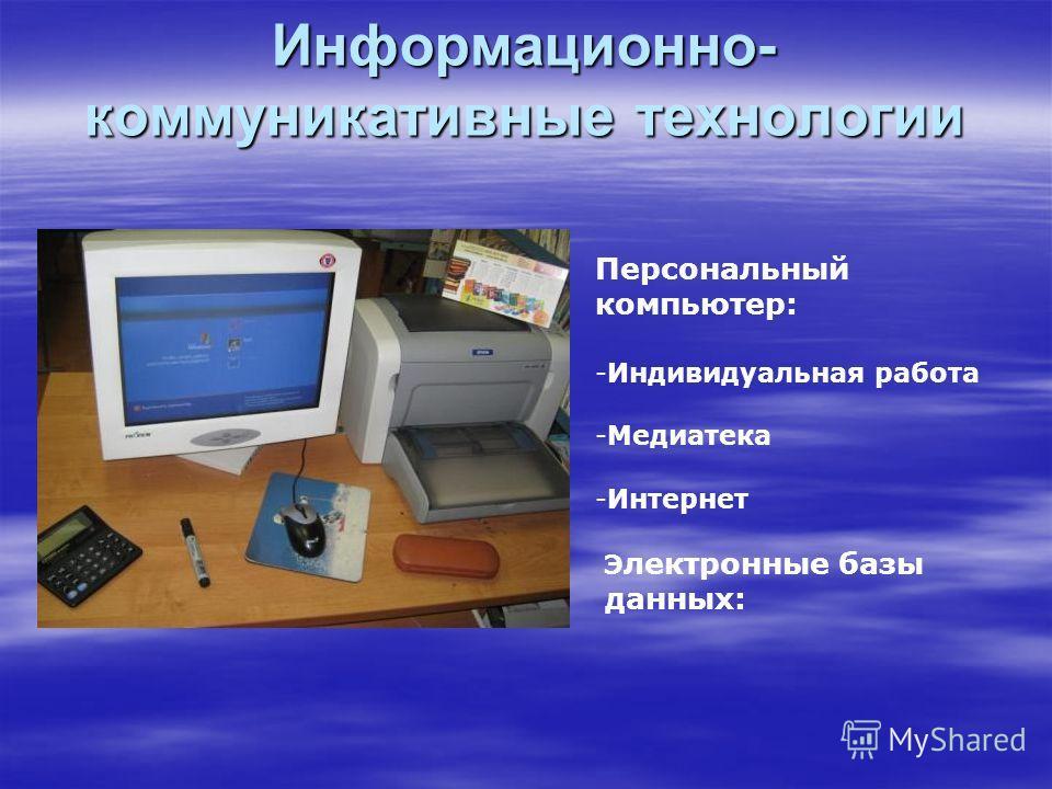 Информационно- коммуникативные технологии Персональный компьютер: -Индивидуальная работа -Медиатека -Интернет Э лектронные базы данных: