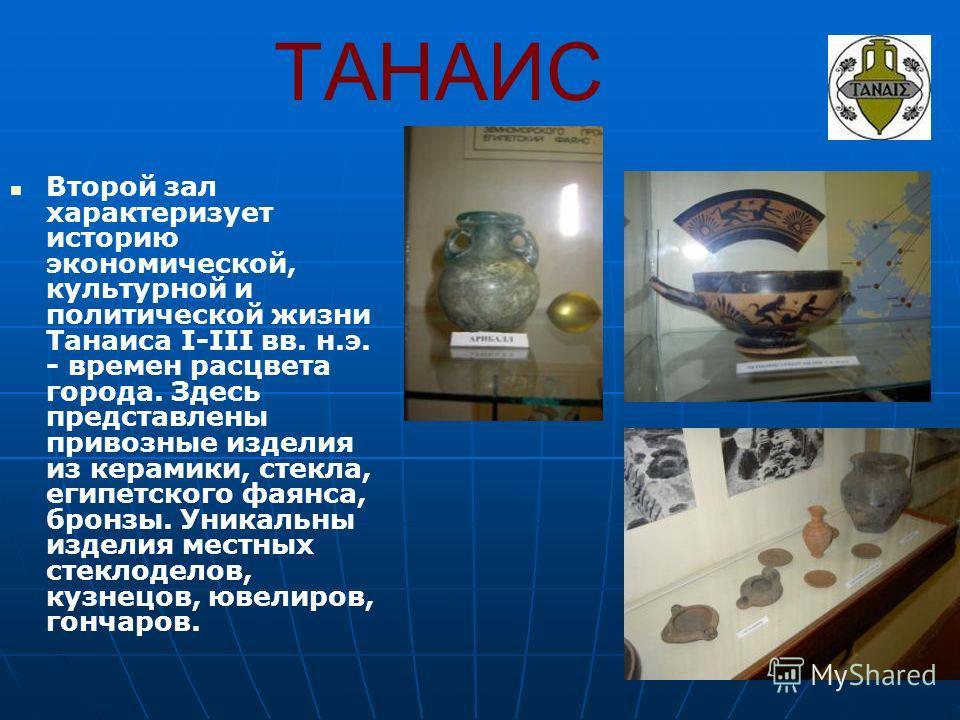 ТАНАИС Второй зал характеризует историю экономической, культурной и политической жизни Танаиса I-III вв. н.э. - времен расцвета города. Здесь представлены привозные изделия из керамики, стекла, египетского фаянса, бронзы. Уникальны изделия местных ст