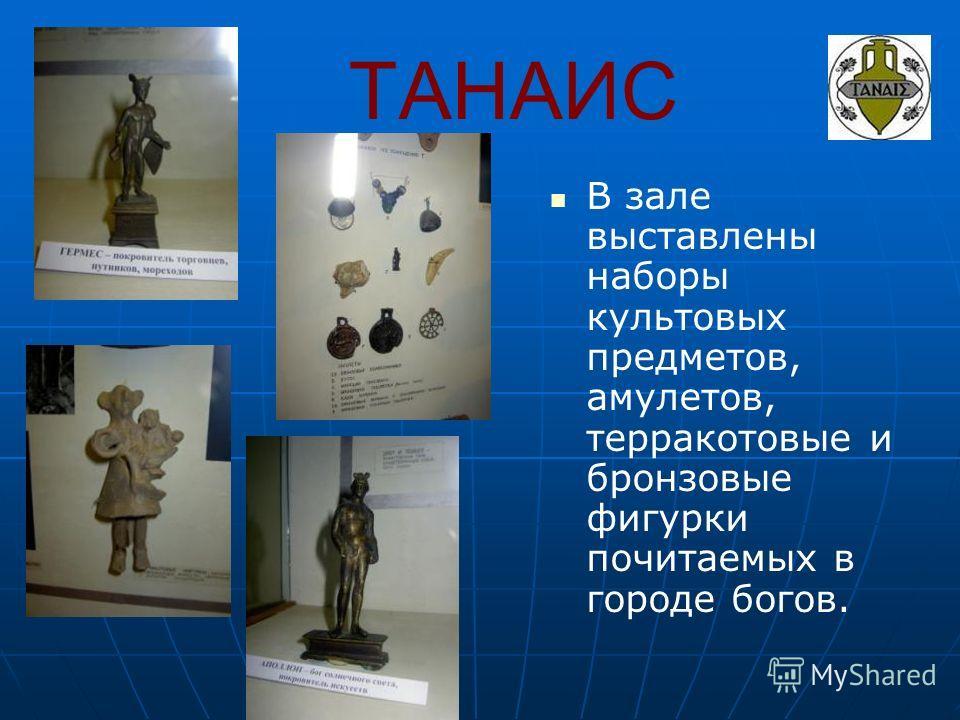 ТАНАИС В зале выставлены наборы культовых предметов, амулетов, терракотовые и бронзовые фигурки почитаемых в городе богов.