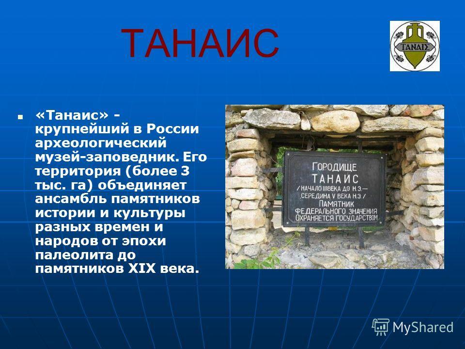 ТАНАИС «Танаис» - крупнейший в России археологический музей-заповедник. Его территория (более 3 тыс. га) объединяет ансамбль памятников истории и культуры разных времен и народов от эпохи палеолита до памятников XIX века.