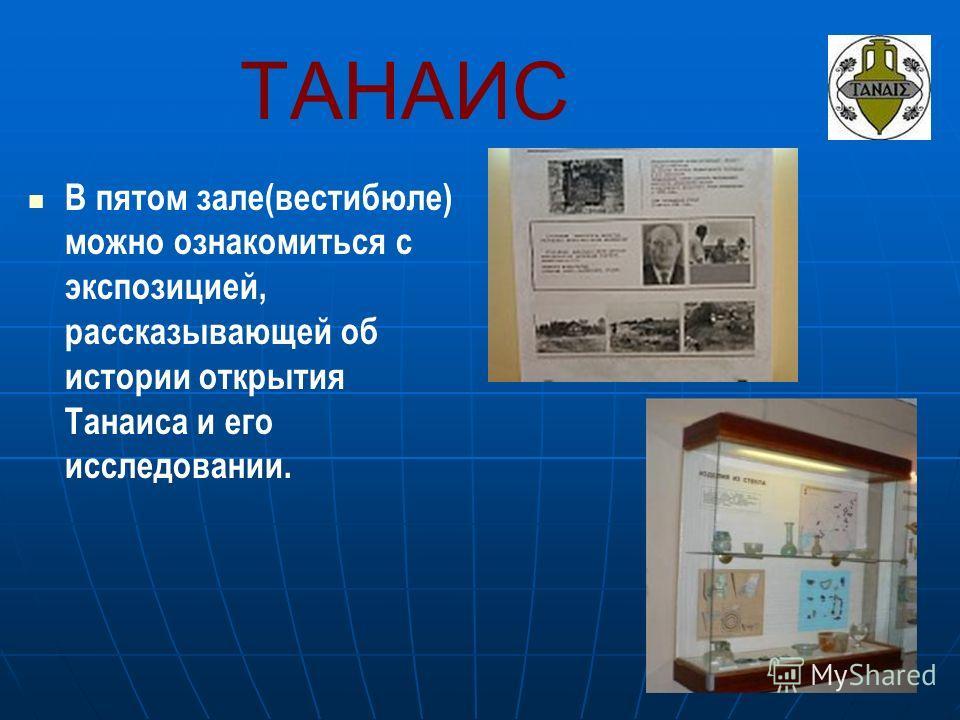 ТАНАИС В пятом зале(вестибюле) можно ознакомиться с экспозицией, рассказывающей об истории открытия Танаиса и его исследовании.