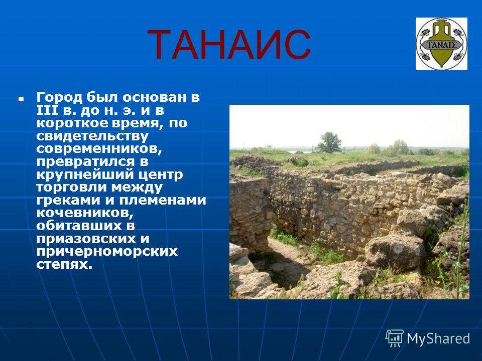 ТАНАИС Город был основан в III в. до н. э. и в короткое время, по свидетельству современников, превратился в крупнейший центр торговли между греками и племенами кочевников, обитавших в приазовских и причерноморских степях.