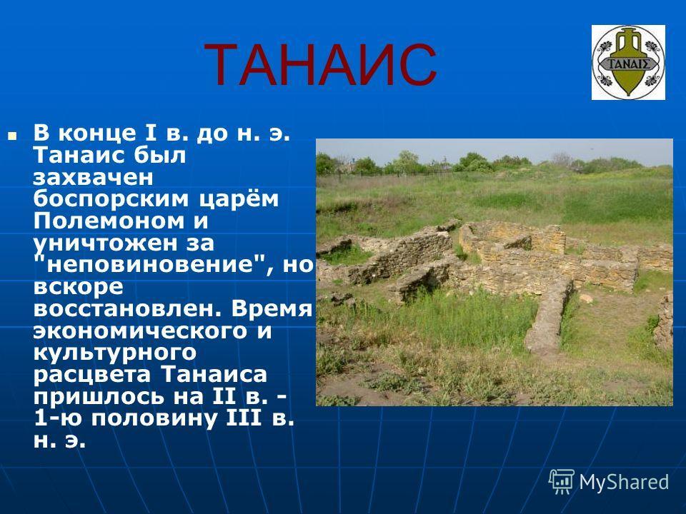 ТАНАИС В конце I в. до н. э. Танаис был захвачен боспорским царём Полемоном и уничтожен за неповиновение, но вскоре восстановлен. Время экономического и культурного расцвета Танаиса пришлось на II в. - 1-ю половину III в. н. э.