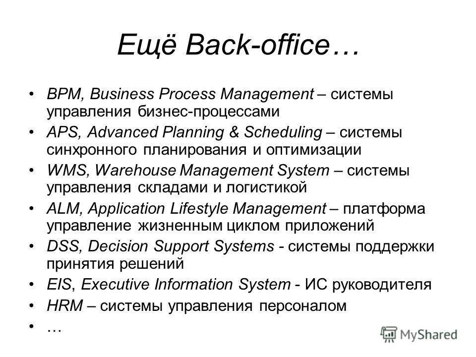 Ещё Back-office… BPM, Business Process Management – системы управления бизнес-процессами APS, Advanced Planning & Scheduling – системы cинхронного планирования и оптимизации WMS, Warehouse Management System – системы управления складами и логистикой