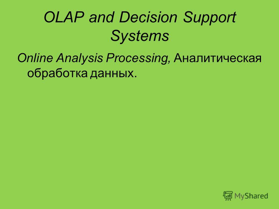 OLAP and Decision Support Systems Online Analysis Processing, Аналитическая обработка данных.
