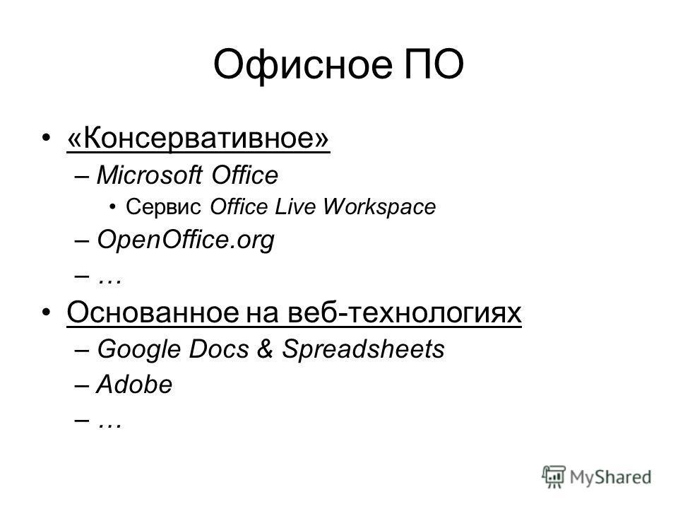 Офисное ПО «Консервативное» –Microsoft Office Сервис Office Live Workspace –OpenOffice.org –… Основанное на веб-технологиях –Google Docs & Spreadsheets –Adobe –…