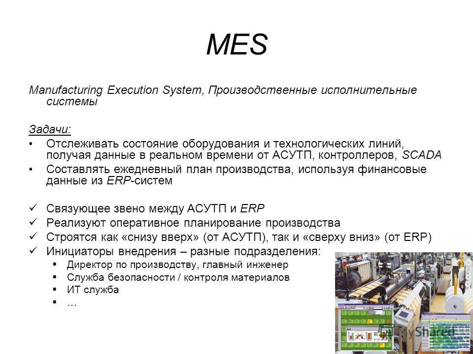 MES Manufacturing Execution System, Производственные исполнительные системы Задачи: Отслеживать состояние оборудования и технологических линий, получая данные в реальном времени от АСУТП, контроллеров, SCADA Составлять ежедневный план производства, и
