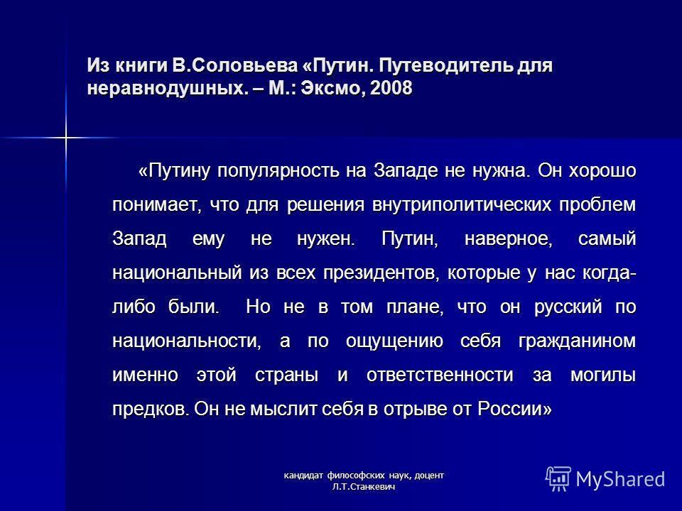 Из книги В.Соловьева «Путин. Путеводитель для неравнодушных. – М.: Эксмо, 2008 «Путину популярность на Западе не нужна. Он хорошо понимает, что для решения внутриполитических проблем Запад ему не нужен. Путин, наверное, самый национальный из всех пре
