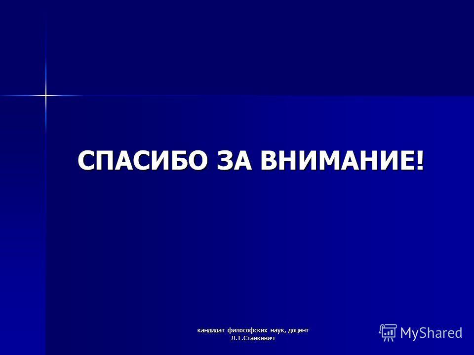 кандидат философских наук, доцент Л.Т.Станкевич СПАСИБО ЗА ВНИМАНИЕ!