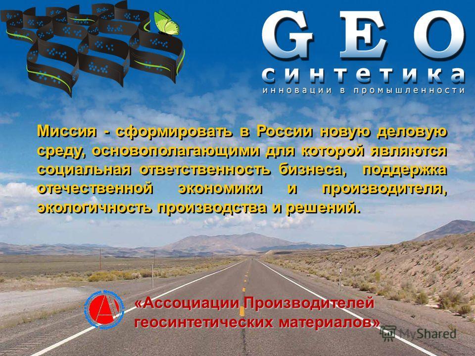 Миссия - сформировать в России новую деловую среду, основополагающими для которой являются социальная ответственность бизнеса, поддержка отечественной экономики и производителя, экологичность производства и решений. «Ассоциации Производителей геосинт