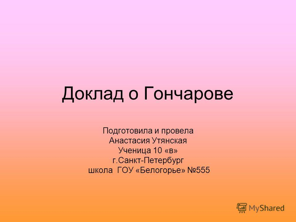 Доклад о Гончарове Подготовила и провела Анастасия Утянская Ученица 10 «в» г.Санкт-Петербург школа ГОУ «Белогорье» 555