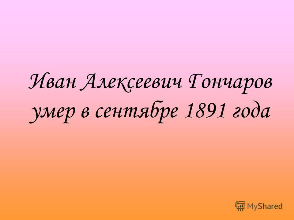 Иван Алексеевич Гончаров умер в сентябре 1891 года