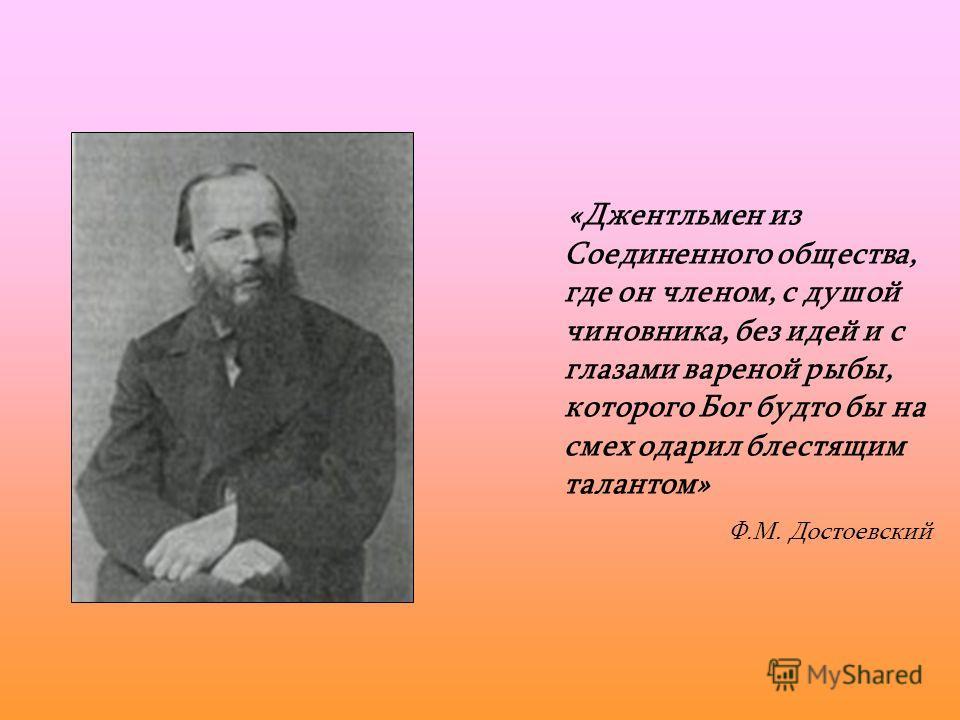 Ф.М. Достоевский «Джентльмен из Соединенного общества, где он членом, с душой чиновника, без идей и с глазами вареной рыбы, которого Бог будто бы на смех одарил блестящим талантом»