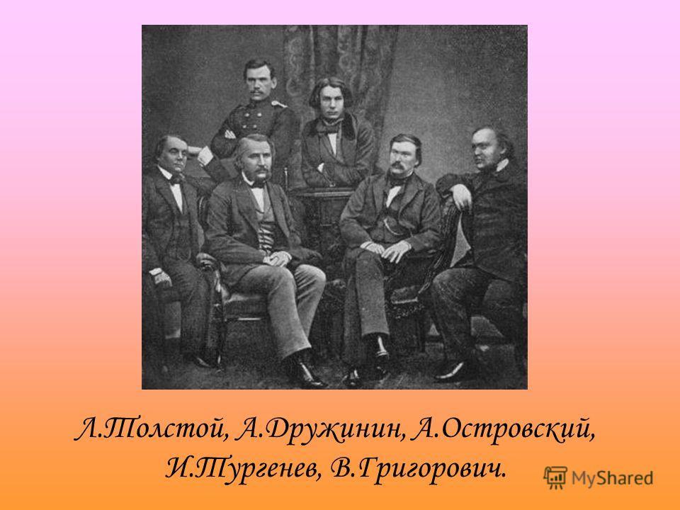 Л.Толстой, А.Дружинин, А.Островский, И.Тургенев, В.Григорович.