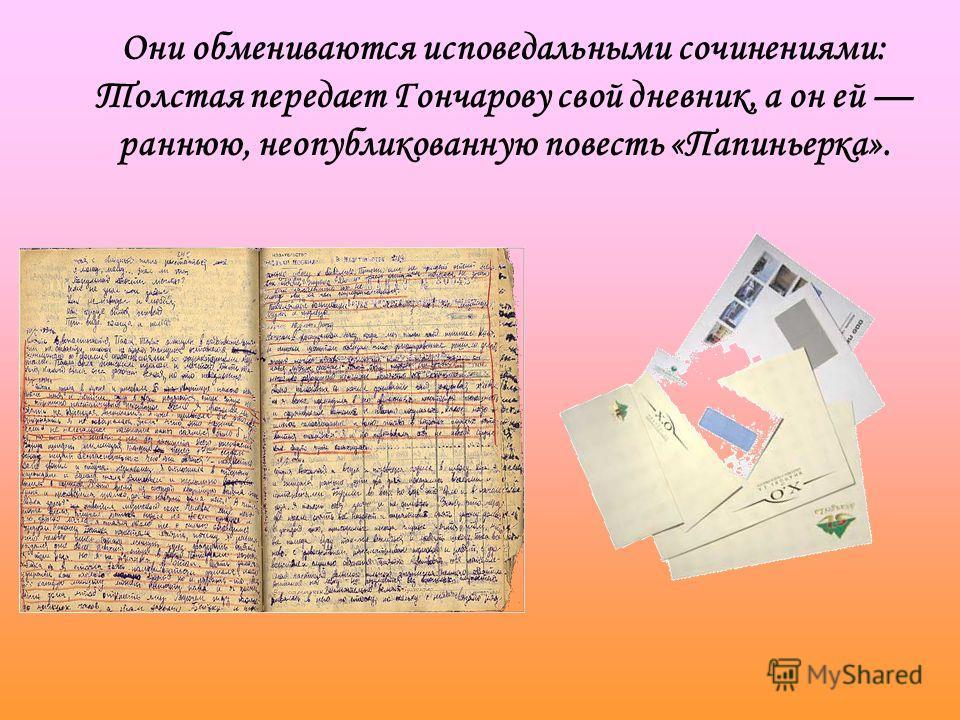 Они обмениваются исповедальными сочинениями: Толстая передает Гончарову свой дневник, а он ей раннюю, неопубликованную повесть «Папиньерка».