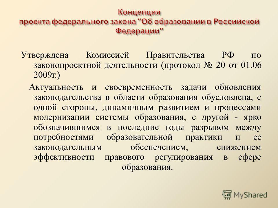 Утверждена Комиссией Правительства РФ по законопроектной деятельности ( протокол 20 от 01.06 2009 г.) Актуальность и своевременность задачи обновления законодательства в области образования обусловлена, с одной стороны, динамичным развитием и процесс